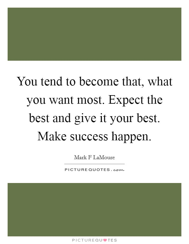 You tend to become that, what you want most. Expect the best and give it your best. Make success happen Picture Quote #1