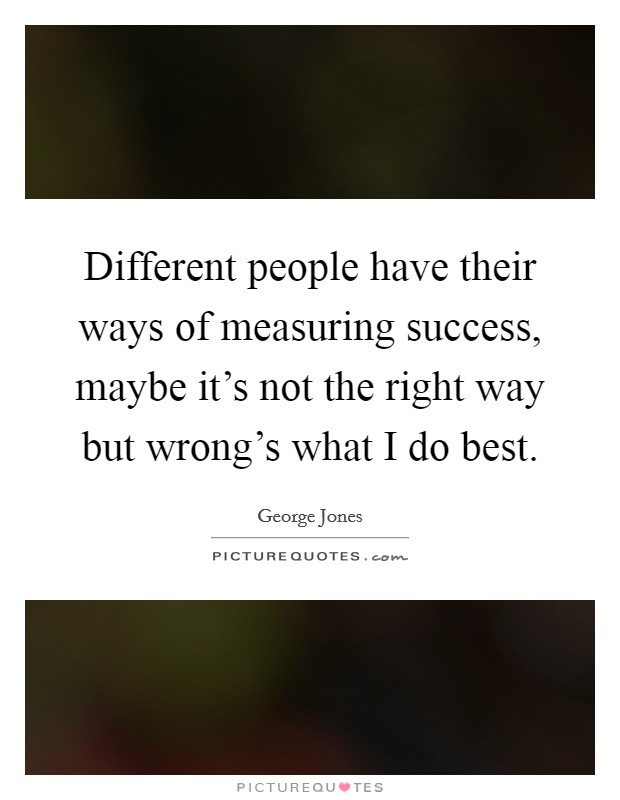 Different people have their ways of measuring success, maybe it's not the right way but wrong's what I do best Picture Quote #1