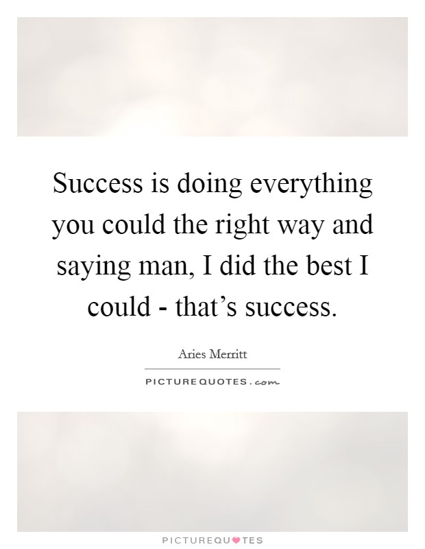 Success is doing everything you could the right way and saying man, I did the best I could - that's success Picture Quote #1
