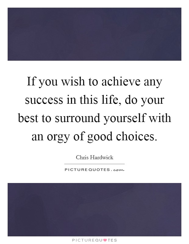 If you wish to achieve any success in this life, do your best to surround yourself with an orgy of good choices Picture Quote #1