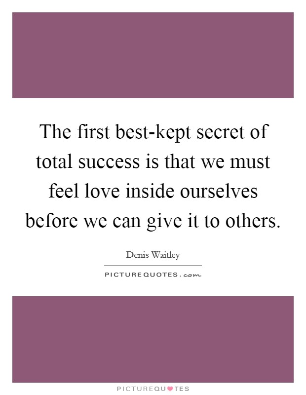 The first best-kept secret of total success is that we must feel love inside ourselves before we can give it to others Picture Quote #1