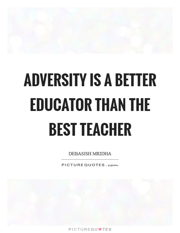 story on adversity the best teacher Three ways great leaders handle great adversity  it is absolutely essential for the best problem solving, so work not to take yourself, or your situation, too seriously.