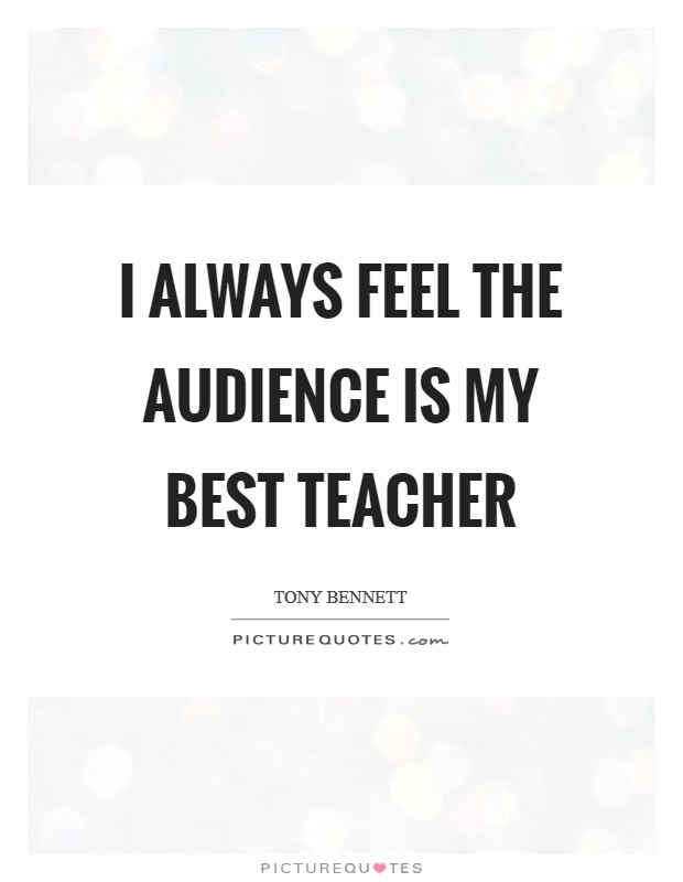 I always feel the audience is my best teacher Picture Quote #1