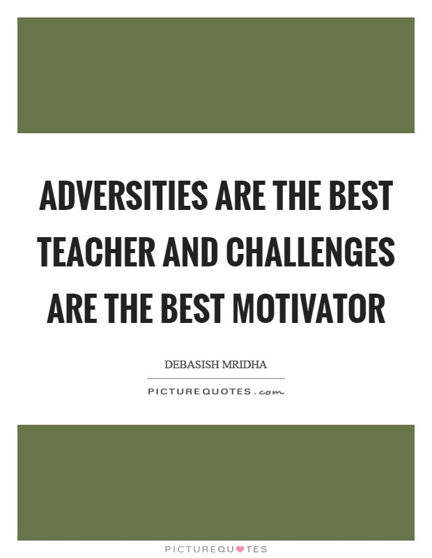Adversities are the best teacher and challenges are the best motivator Picture Quote #1