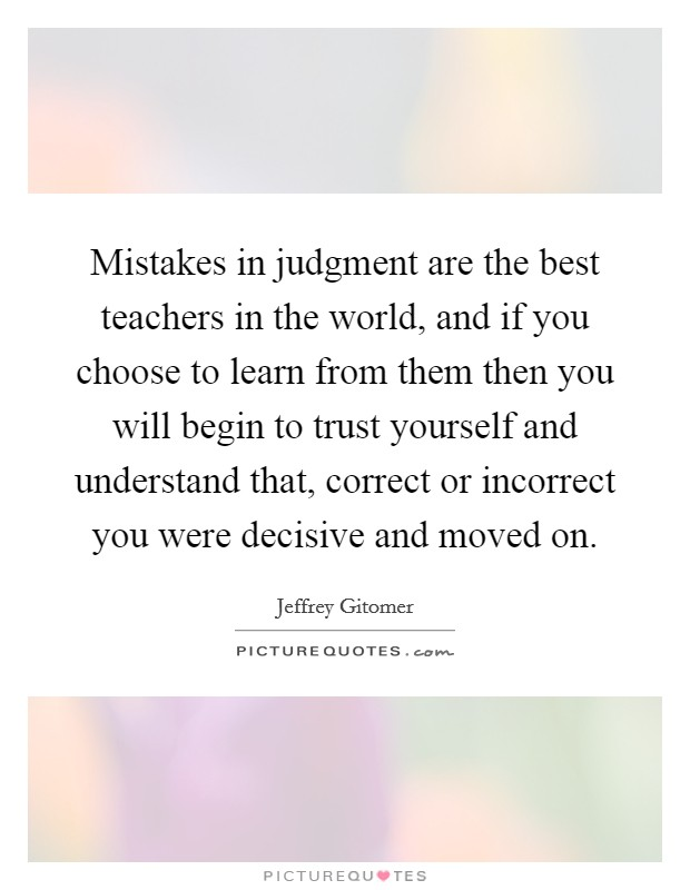 Mistakes in judgment are the best teachers in the world, and if you choose to learn from them then you will begin to trust yourself and understand that, correct or incorrect you were decisive and moved on Picture Quote #1