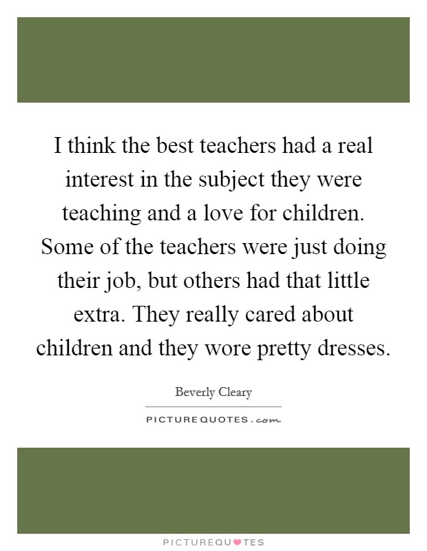 I think the best teachers had a real interest in the subject they were teaching and a love for children. Some of the teachers were just doing their job, but others had that little extra. They really cared about children and they wore pretty dresses Picture Quote #1