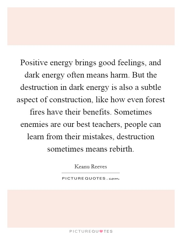 Positive energy brings good feelings, and dark energy often means harm. But the destruction in dark energy is also a subtle aspect of construction, like how even forest fires have their benefits. Sometimes enemies are our best teachers, people can learn from their mistakes, destruction sometimes means rebirth Picture Quote #1