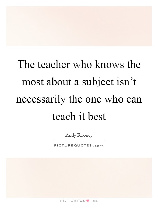 The teacher who knows the most about a subject isn't necessarily the one who can teach it best Picture Quote #1