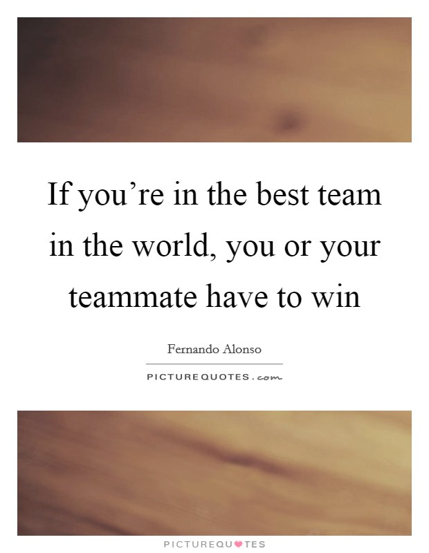 If you're in the best team in the world, you or your teammate have to win Picture Quote #1