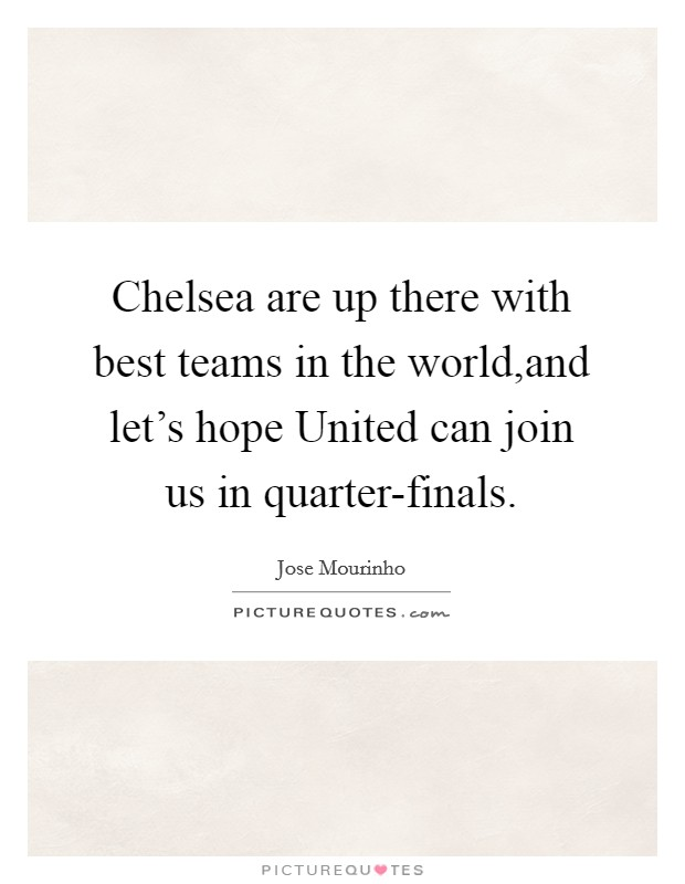 Chelsea are up there with best teams in the world,and let's hope United can join us in quarter-finals Picture Quote #1