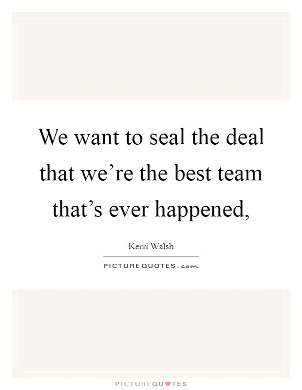 We want to seal the deal that we're the best team that's ever happened, Picture Quote #1