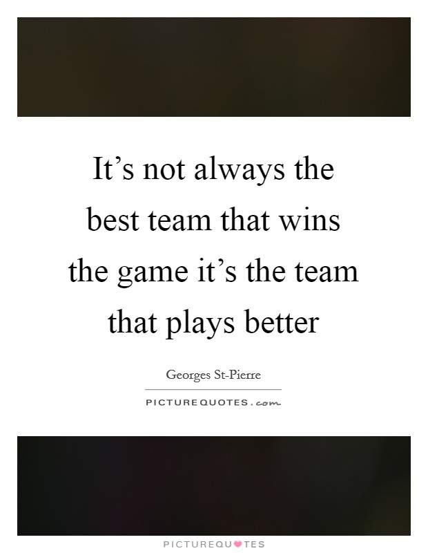 It's not always the best team that wins the game it's the team that plays better Picture Quote #1
