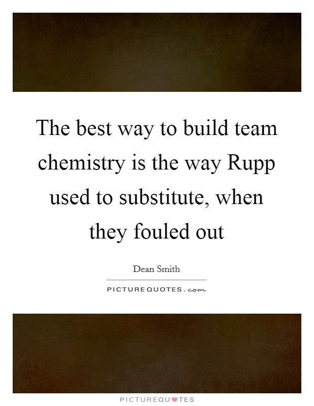The best way to build team chemistry is the way Rupp used to substitute, when they fouled out Picture Quote #1