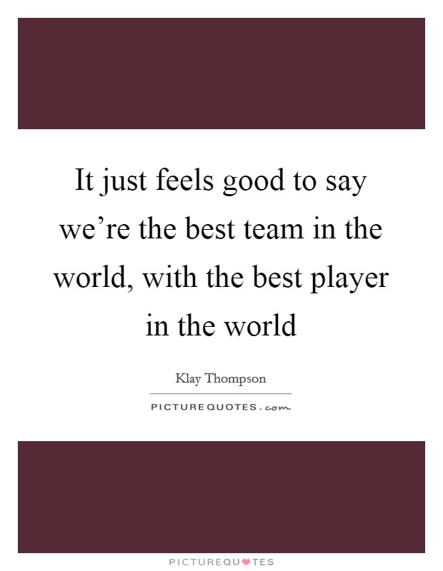 It just feels good to say we're the best team in the world, with the best player in the world Picture Quote #1