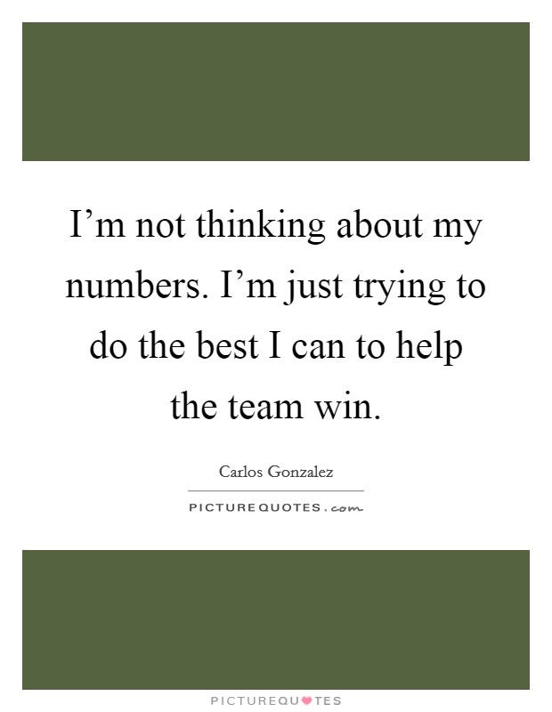 I'm not thinking about my numbers. I'm just trying to do the best I can to help the team win Picture Quote #1