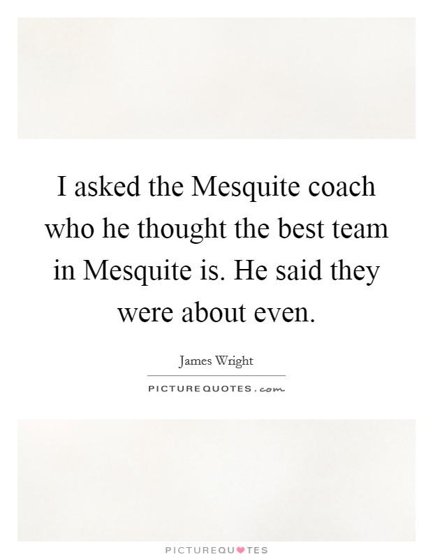 I asked the Mesquite coach who he thought the best team in Mesquite is. He said they were about even Picture Quote #1