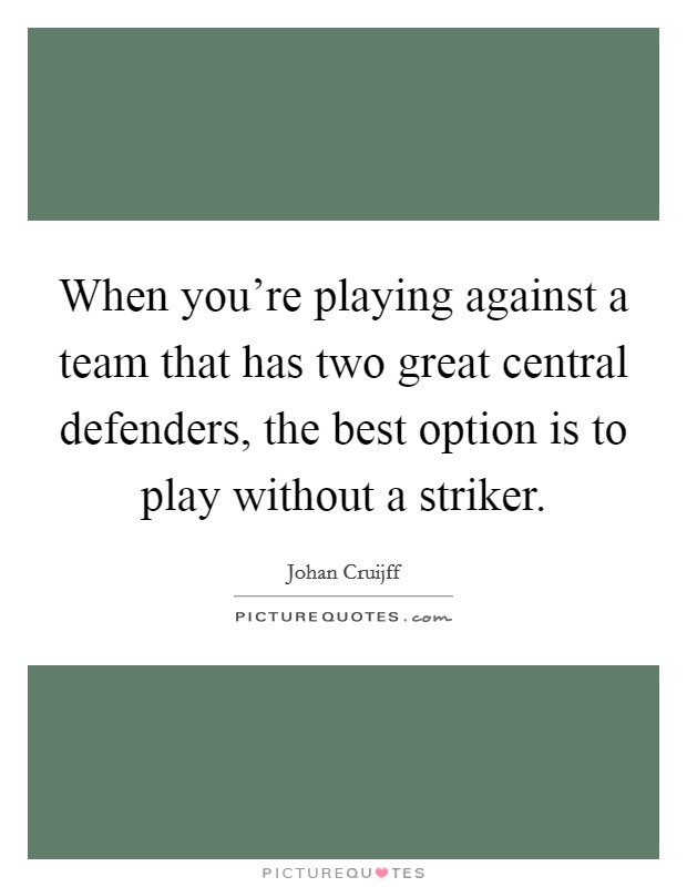 When you're playing against a team that has two great central defenders, the best option is to play without a striker Picture Quote #1