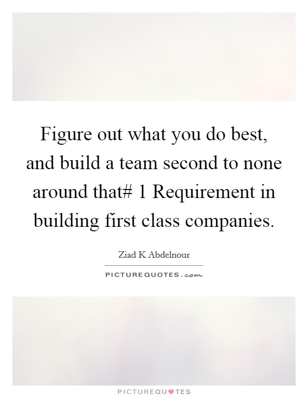 Figure out what you do best, and build a team second to none around that# 1 Requirement in building first class companies Picture Quote #1