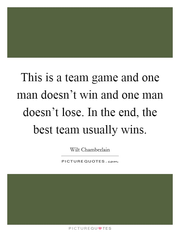 This is a team game and one man doesn't win and one man doesn't lose. In the end, the best team usually wins Picture Quote #1