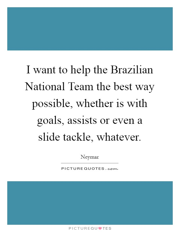 I want to help the Brazilian National Team the best way possible, whether is with goals, assists or even a slide tackle, whatever Picture Quote #1
