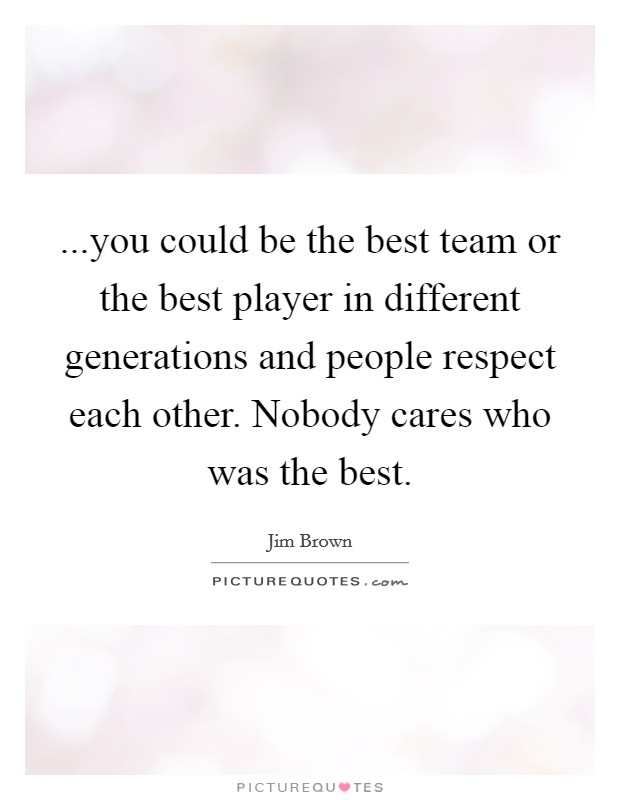 ...you could be the best team or the best player in different generations and people respect each other. Nobody cares who was the best Picture Quote #1