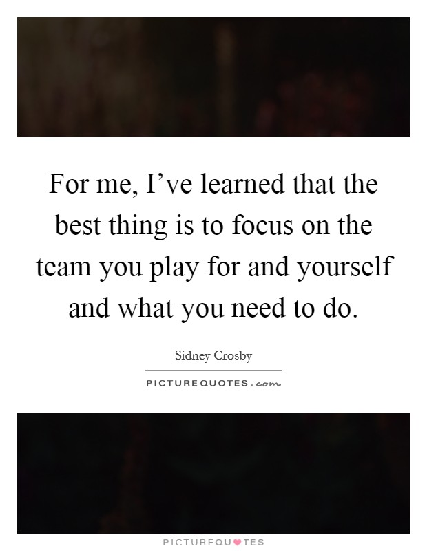 For me, I've learned that the best thing is to focus on the team you play for and yourself and what you need to do Picture Quote #1