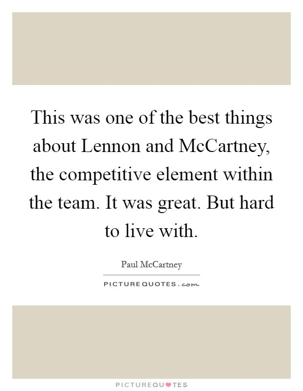 This was one of the best things about Lennon and McCartney, the competitive element within the team. It was great. But hard to live with Picture Quote #1