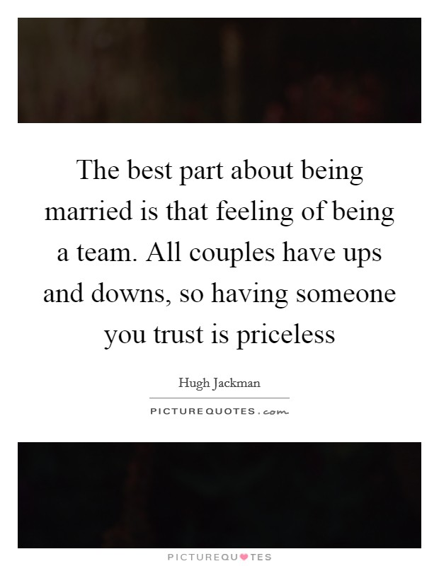 The best part about being married is that feeling of being a team. All couples have ups and downs, so having someone you trust is priceless Picture Quote #1