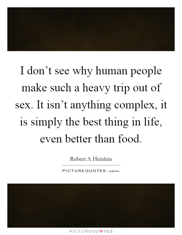I don't see why human people make such a heavy trip out of sex. It isn't anything complex, it is simply the best thing in life, even better than food Picture Quote #1