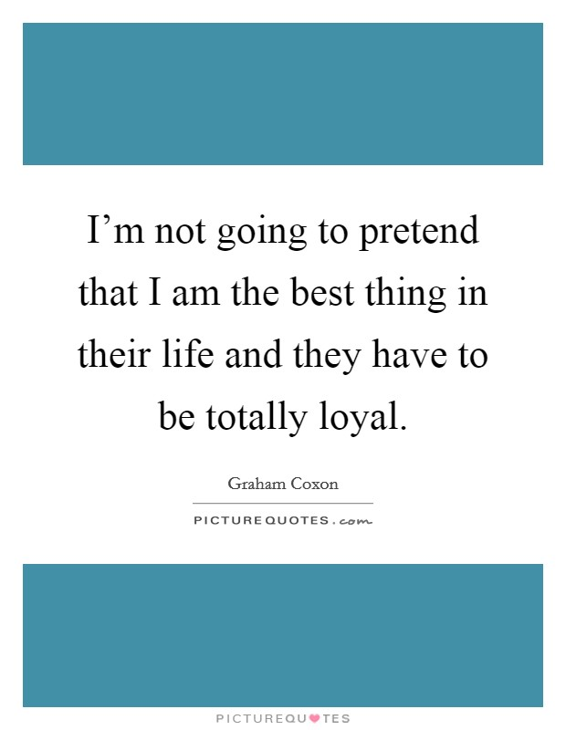 I'm not going to pretend that I am the best thing in their life and they have to be totally loyal. Picture Quote #1