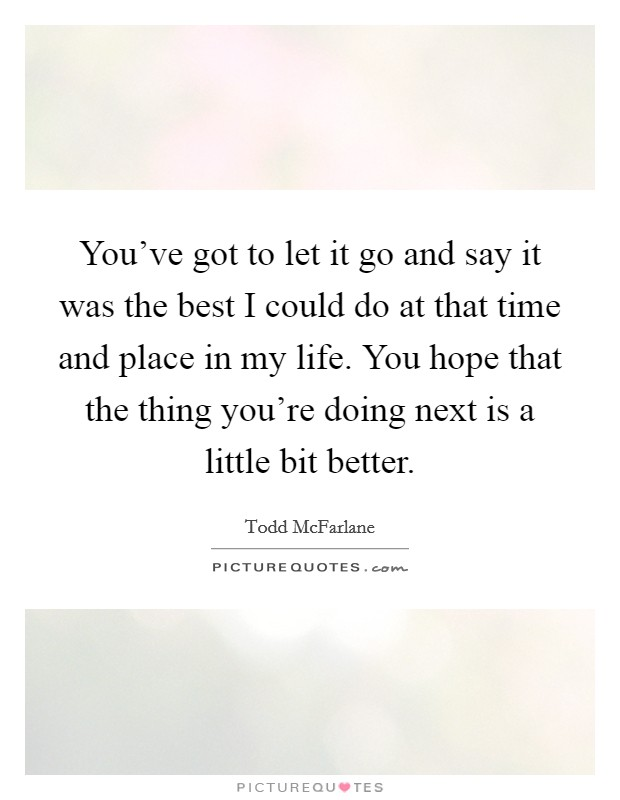 You've got to let it go and say it was the best I could do at that time and place in my life. You hope that the thing you're doing next is a little bit better Picture Quote #1
