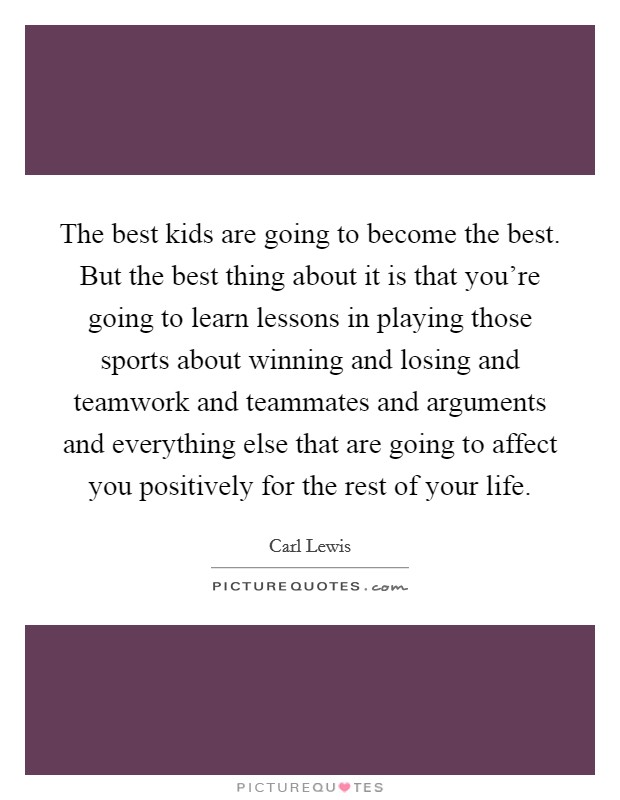 The best kids are going to become the best. But the best thing about it is that you're going to learn lessons in playing those sports about winning and losing and teamwork and teammates and arguments and everything else that are going to affect you positively for the rest of your life. Picture Quote #1