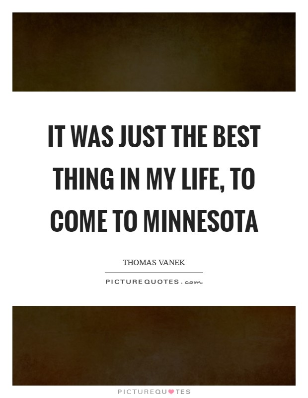 It was just the best thing in my life, to come to Minnesota Picture Quote #1