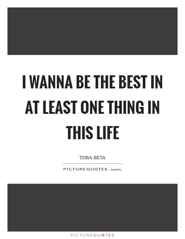 I wanna be the best in at least one thing in this life Picture Quote #1