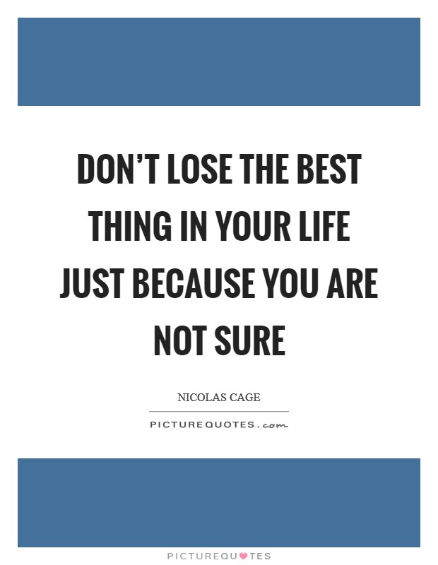 Don't lose the best thing in your life just because you are not sure Picture Quote #1