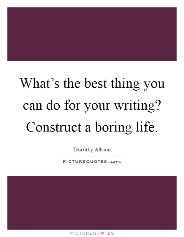 What's the best thing you can do for your writing? Construct a boring life Picture Quote #1
