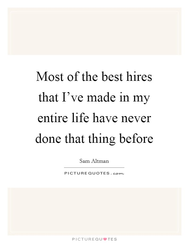 Most of the best hires that I've made in my entire life have never done that thing before Picture Quote #1