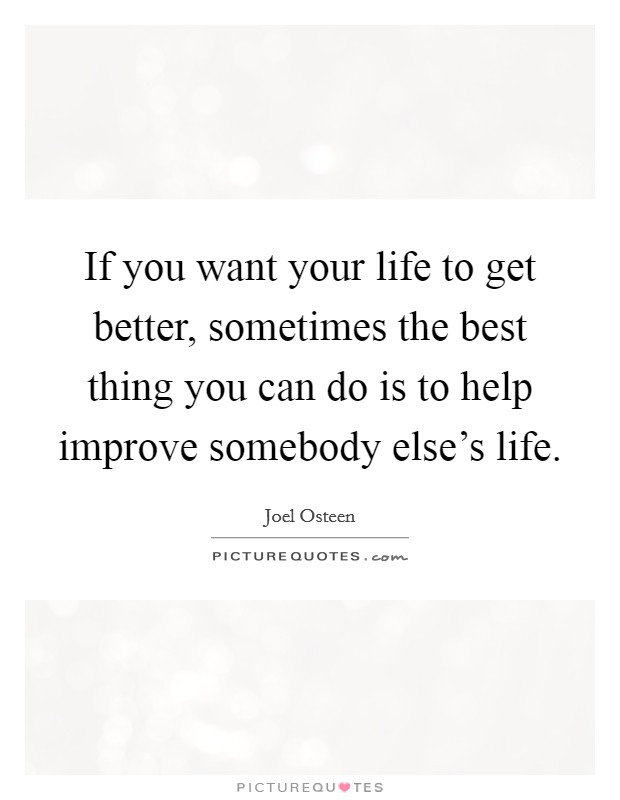 If you want your life to get better, sometimes the best thing you can do is to help improve somebody else's life. Picture Quote #1