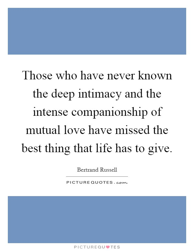 Those who have never known the deep intimacy and the intense companionship of mutual love have missed the best thing that life has to give. Picture Quote #1
