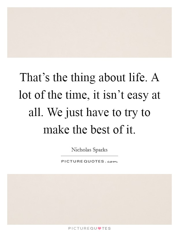 That's the thing about life. A lot of the time, it isn't easy at all. We just have to try to make the best of it. Picture Quote #1