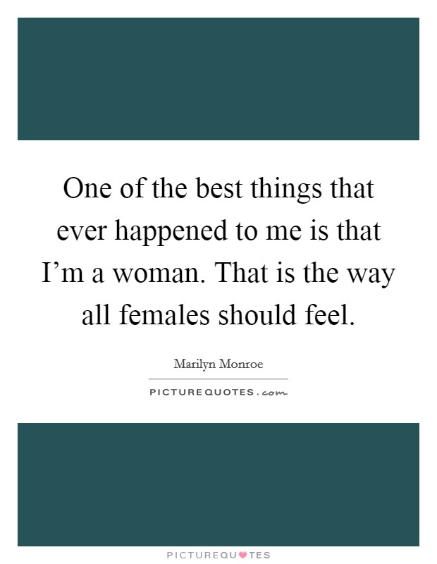 One of the best things that ever happened to me is that I'm a woman. That is the way all females should feel Picture Quote #1