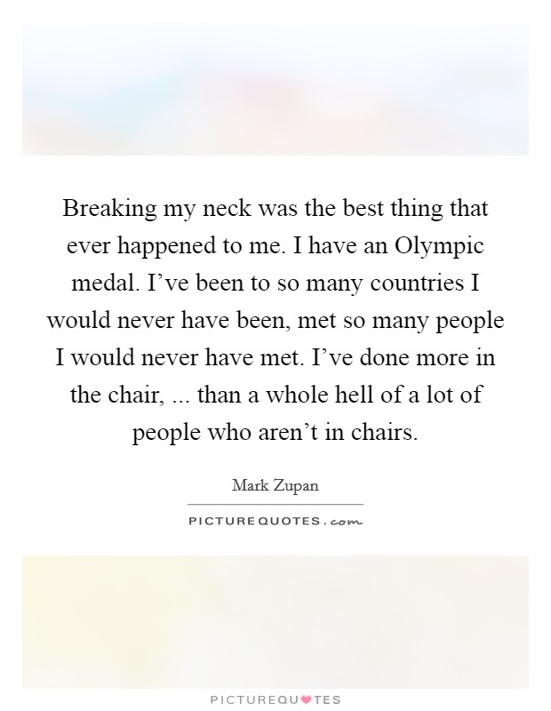 Breaking my neck was the best thing that ever happened to me. I have an Olympic medal. I've been to so many countries I would never have been, met so many people I would never have met. I've done more in the chair, ... than a whole hell of a lot of people who aren't in chairs. Picture Quote #1