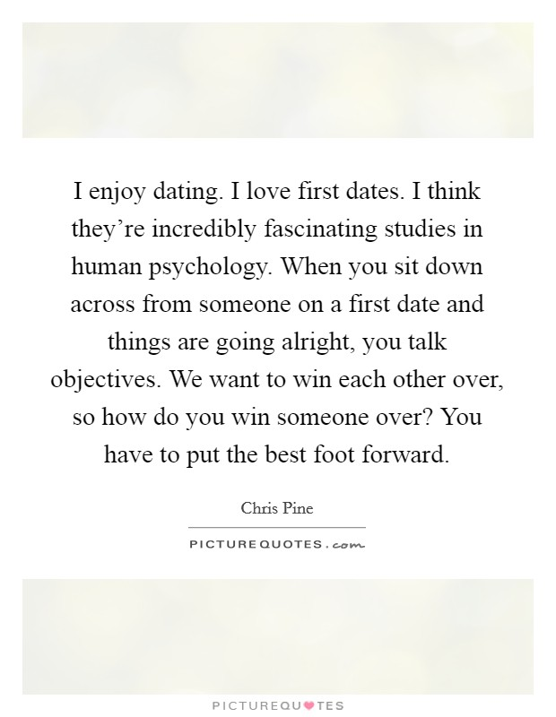 I enjoy dating. I love first dates. I think they're incredibly fascinating studies in human psychology. When you sit down across from someone on a first date and things are going alright, you talk objectives. We want to win each other over, so how do you win someone over? You have to put the best foot forward Picture Quote #1