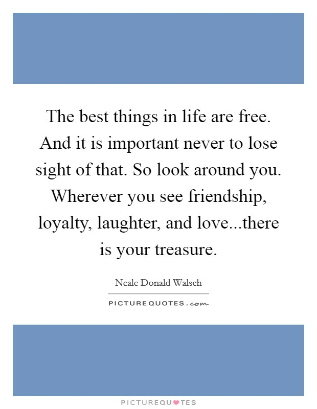 The best things in life are free. And it is important never to lose sight of that. So look around you. Wherever you see friendship, loyalty, laughter, and love...there is your treasure Picture Quote #1