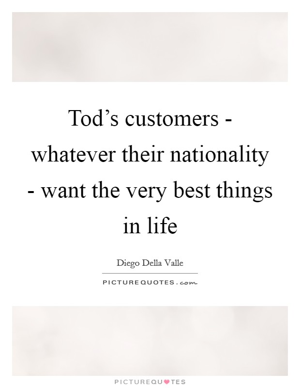Tod's customers - whatever their nationality - want the very best things in life Picture Quote #1