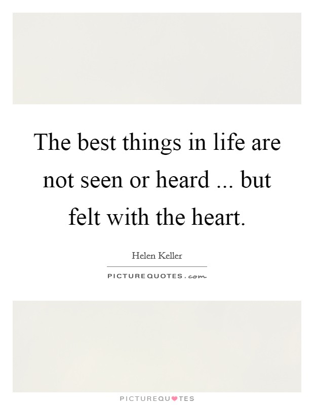 The best things in life are not seen or heard ... but felt with the heart Picture Quote #1