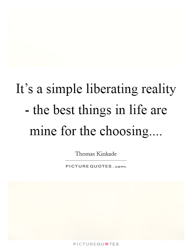 It's a simple liberating reality - the best things in life are mine for the choosing Picture Quote #1