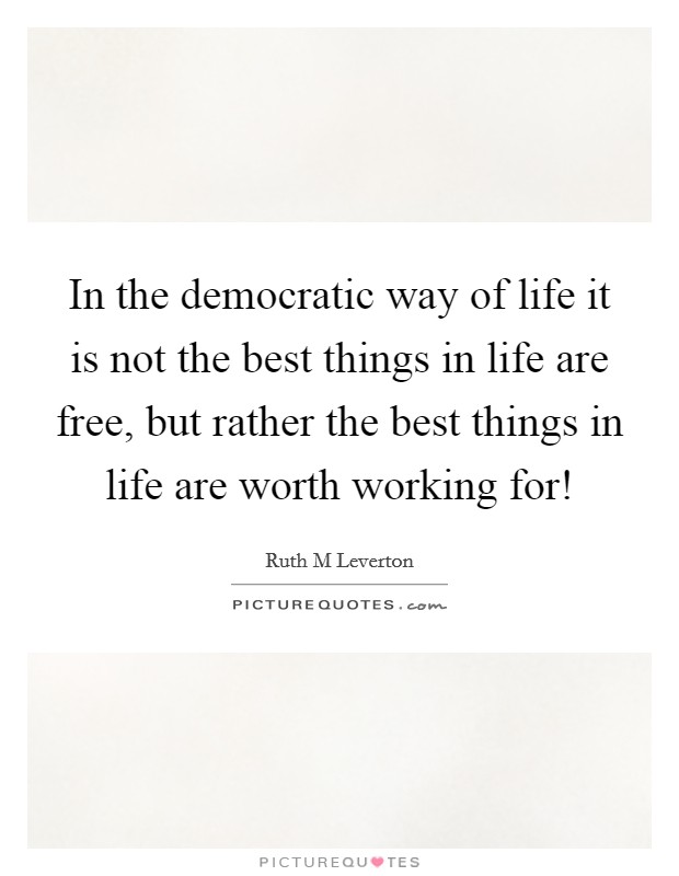 In the democratic way of life it is not the best things in life are free, but rather the best things in life are worth working for! Picture Quote #1