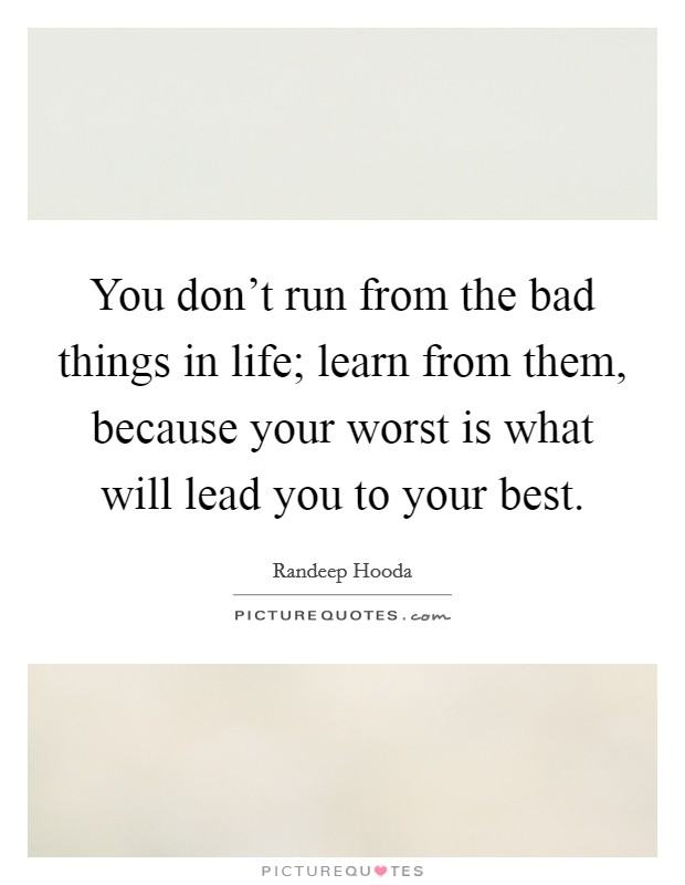 You don't run from the bad things in life; learn from them, because your worst is what will lead you to your best Picture Quote #1