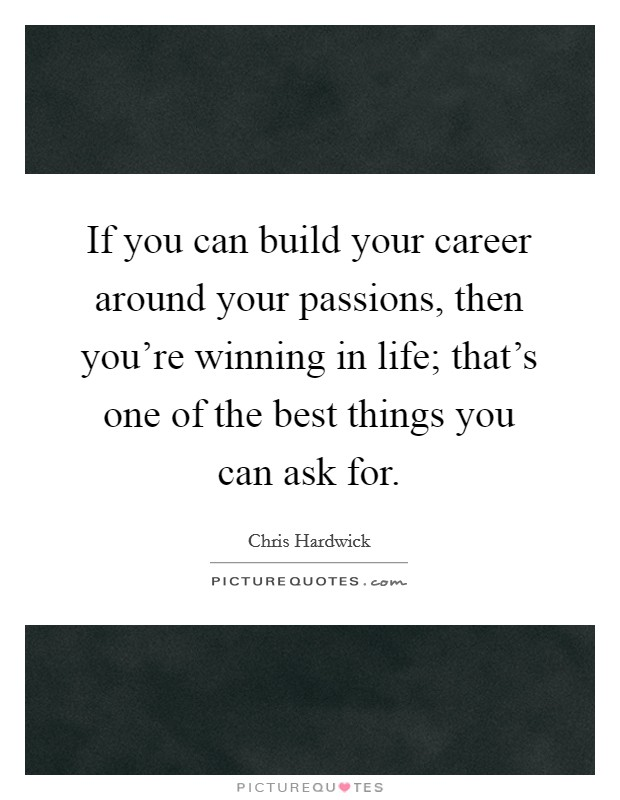 If you can build your career around your passions, then you're winning in life; that's one of the best things you can ask for Picture Quote #1